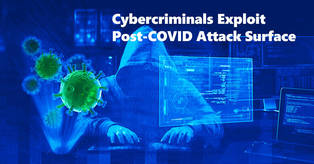 Cybercriminals Aggressively Exploit Post-COVID Attack Surface